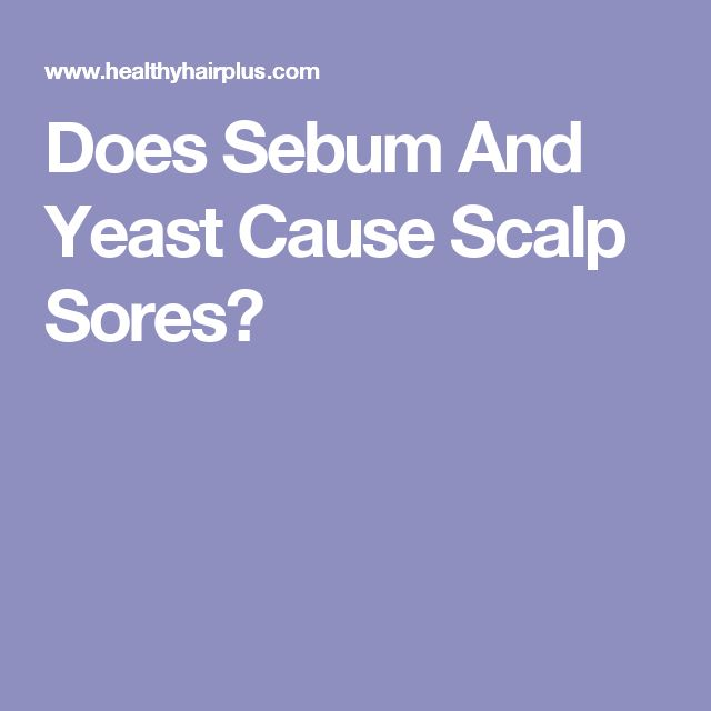 Does Sebum And Yeast Cause Scalp Sores?
