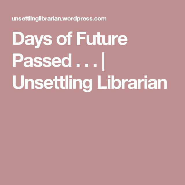 Days of Future Passed . . . | Unsettling Librarian