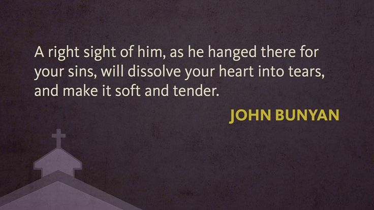 A right sight of Him, as he hanged there for your sins, will dissolve your heart into tears, and make it soft and tender...John Bunyan
