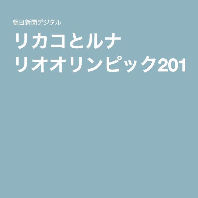 リカコとルナ リオオリンピック2016:朝日新聞デジタル