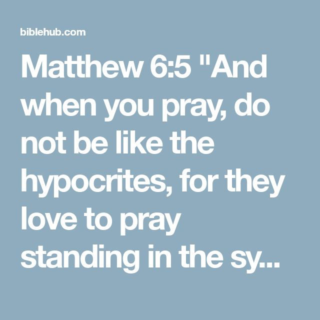 """Matthew 6:5 """"And when you pray, do not be like the hypocrites, for they love to pray standing in the synagogues and on the street corners to be seen by others. Truly I tell you, they have received their reward in full."""