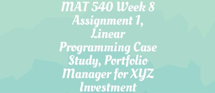 MAT 540 Week 8 Assignment, Linear Programming==============================================You are a portfolio manager for the XYZ investment fund.  The objective for the fund is to maximize your portfolio returns from the investments on four alternatives.  The investments include (1) stocks, (2) re