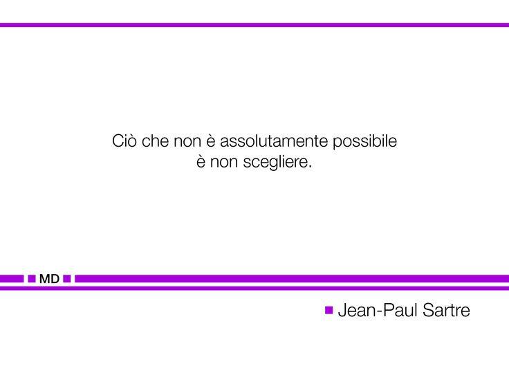 """""""Ciò che non è assolutamente possibile è non scegliere."""" (Cit. Jean-Paul Sartre)"""