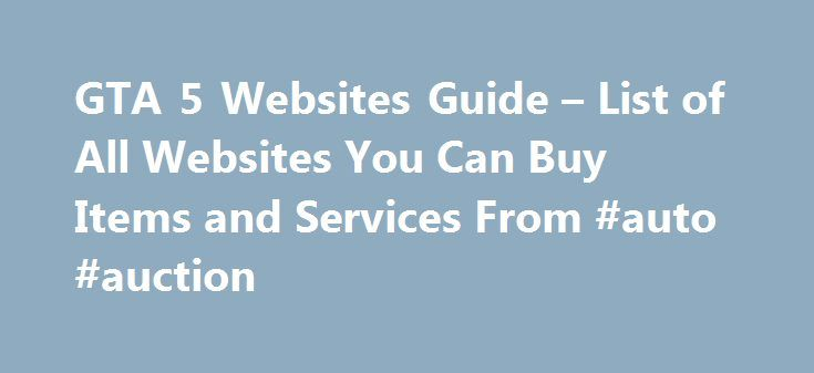 GTA 5 Websites Guide – List of All Websites You Can Buy Items and Services From #auto #auction http://usa.remmont.com/gta-5-websites-guide-list-of-all-websites-you-can-buy-items-and-services-from-auto-auction/  #car buying websites # GTA 5 Websites Guide List of All Websites You Can Buy Items and Services From There is a walloping number of websites that you can surf in Grand Theft Auto V. Unlike the GTA IV where you had to visit an internet cafe in order to visit a website; you can simply…