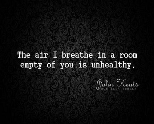 """The air I breathe in a room empty of you ..."" -John Keats"