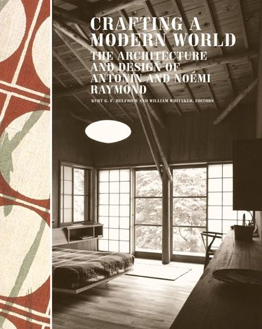 Crafting A Modern World. The Architecture And Design Of Antonin And Noemi Raymond