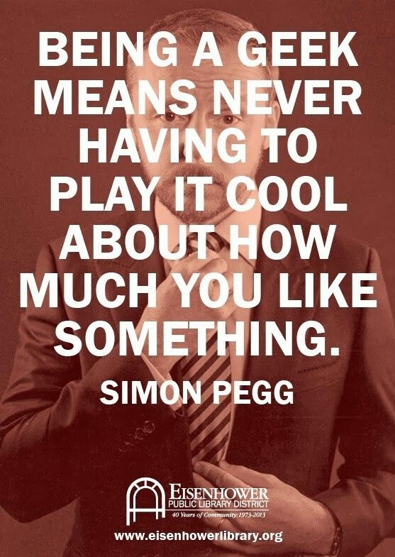"""being a geek means never having to play it cool about how much you likes something. Simon Pegg"