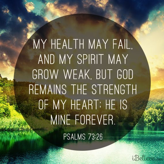 """My health may fail, and my spirit may grow weak, but God remains the strength of my heart; he is mine forever."" Psalm 73:26"