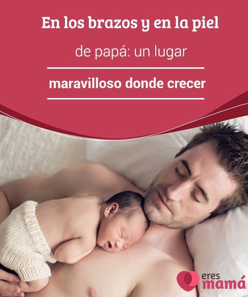 En los #brazos y en la piel de papá: un lugar maravilloso donde #crecer  Los brazos y la #piel de #papá son también un lugar #maravilloso donde crecer en seguridad y en cariño, del que todos los bebés deben beneficiarse.