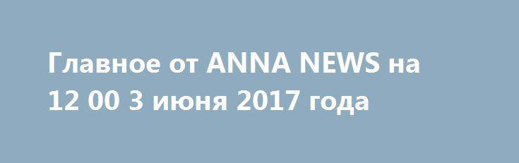 Главное от ANNA NEWS на 12 00 3 июня 2017 года http://rusdozor.ru/2017/06/03/glavnoe-ot-anna-news-na-12-00-3-iyunya-2017-goda/  Ведущая Виктория Булах. Как полный провал вице-премьера Рогозина можно рассматривать решение Роскосмоса о возврате на Байконур и отказе от с пилотируемых запусков с космодрома Восточный. Бездумная трата огромных государственных средств и необходимость наведения порядка хотя бы на строительстве космодрома Восточный ...