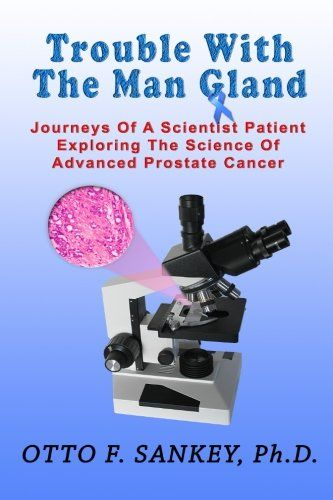 Trouble With The Man Gland: Journeys Of a Scientist Patient Exploring The Science of Advanced Prostate Cancer