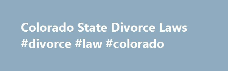 Colorado State Divorce Laws #divorce #law #colorado http://oregon.nef2.com/colorado-state-divorce-laws-divorce-law-colorado/  # Colorado Divorce Laws Updated December 14, 2015. Colorado Divorce Laws RESIDENCY REQUIREMENTS AND WHERE TO FILE: To file for a dissolution of marriage in Colorado, one party must be a resident of the state for at least 90 days before filing. The petition for dissolution of marriage may be filed in the where either party resides. [Based on Colorado Revised Statutes…