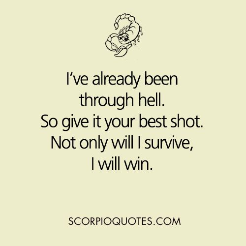 #scorpio: I've already been through hell, so give it your best shot. Not only will I survive, I will win.
