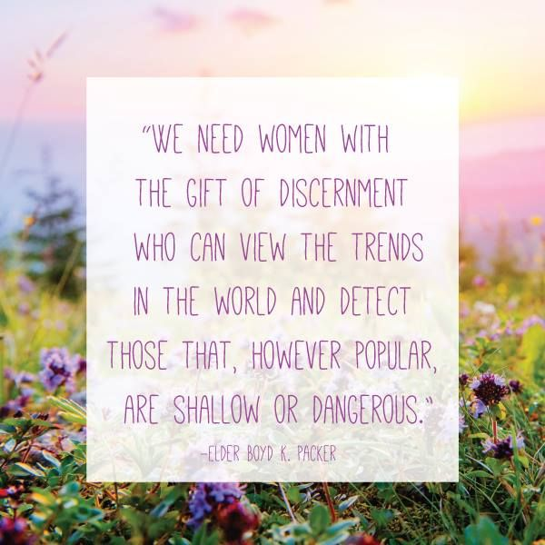 """There is a great need for women who can receive inspiration to guide them. We need women with the gift of discernment who can view the trends in the world and detect those that, however popular, are shallow or dangerous. We need women who can discern those positions that may not be popular at all, but are right."" From #PresPacker's http://pinterest.com/pin/24066179229162014 inspiring #LDSconf http://facebook.com/223271487682878 talk…"