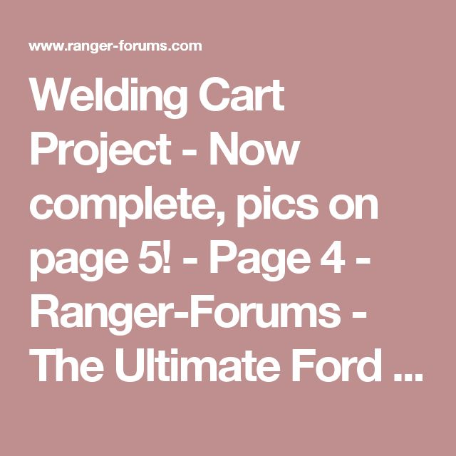 Welding Cart Project - Now complete, pics on page 5! - Page 4 - Ranger-Forums - The Ultimate Ford Ranger Resource
