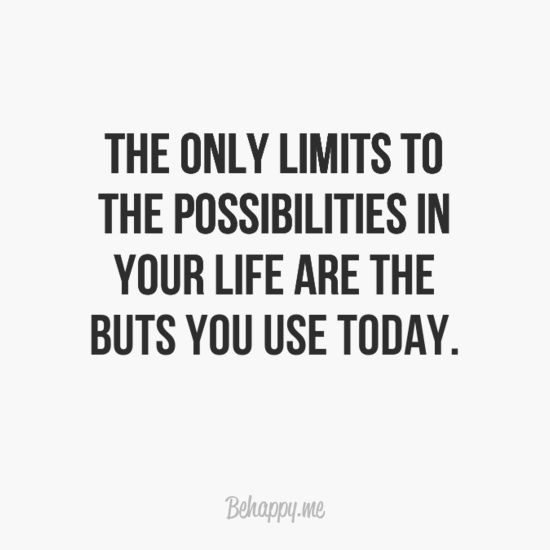 """The only limits to the possibilities in your life are the buts you use today."""