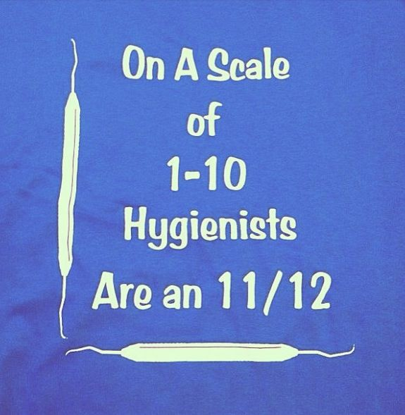 Dental hygienist are the best. I think we should get this on a shirt!