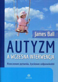 Autyzm a wczesna interwencja. Rzeczowe pytania, życiowe odpowiedzi-Ball James