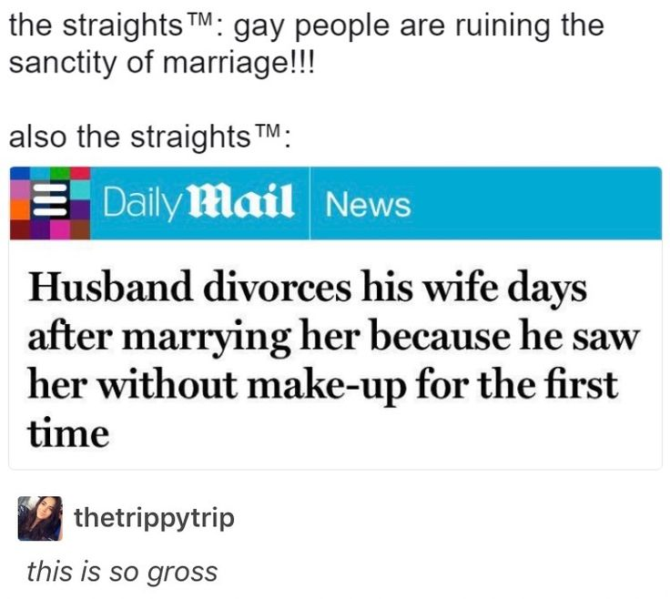 Because he saw her without make up!? LOL so men who don't even view women as people can marry, but a happily in love gay couple can't?! Fucking shoot me!!~