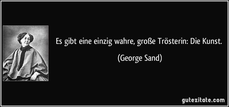 Es gibt eine einzig wahre, große Trösterin: Die Kunst. (George Sand)
