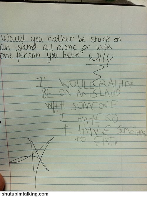 """Would you rather be stuck on an island all alone or with one person you hate? Why?"" ""I would rather be on an island with someone I hate so I have something to eat."" lmao this is entirely too funny. #humor #funny #kids"