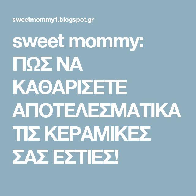sweet mommy: ΠΩΣ ΝΑ ΚΑΘΑΡΙΣΕΤΕ ΑΠΟΤΕΛΕΣΜΑΤΙΚΑ ΤΙΣ ΚΕΡΑΜΙΚΕΣ ΣΑΣ ΕΣΤΙΕΣ!