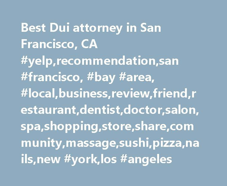 Best Dui attorney in San Francisco, CA #yelp,recommendation,san #francisco, #bay #area, #local,business,review,friend,restaurant,dentist,doctor,salon,spa,shopping,store,share,community,massage,sushi,pizza,nails,new #york,los #angeles http://credit-loan.nef2.com/best-dui-attorney-in-san-francisco-ca-yelprecommendationsan-francisco-bay-area-localbusinessreviewfriendrestaurantdentistdoctorsalonspashoppingstoresharecommunitymassagesuship/  # Best dui attorney in San Francisco, CA Neighborhoods…