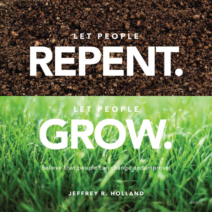 """Let people repent. Let people grow. Believe that people can change and improve."" — Jeffrey R. Holland"