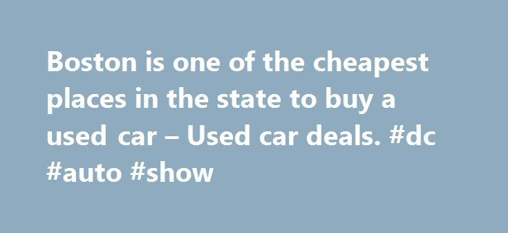 Boston is one of the cheapest places in the state to buy a used car – Used car deals. #dc #auto #show http://auto.remmont.com/boston-is-one-of-the-cheapest-places-in-the-state-to-buy-a-used-car-used-car-deals-dc-auto-show/  #affordable used cars # Boston is one of the cheapest places in the state to buy a used car Boston.com Staff | 11.25.15 | 1:25 PM If you re planning to buy a used car on Black Friday, you might want to think about which dealership you chose to go to it could save you…