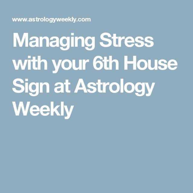 Managing Stress with your 6th House Sign at  Astrology Weekly