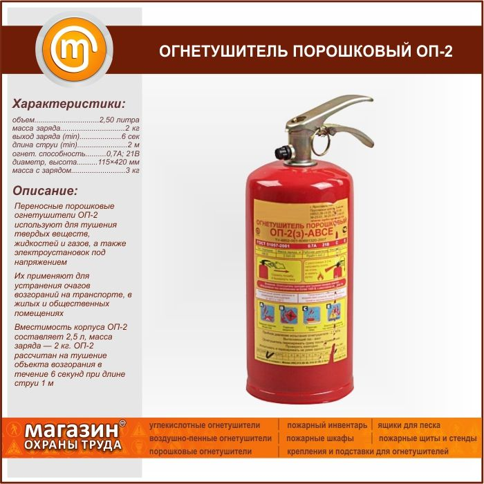 Огнетушитель порошковый ОП-2.  Portable powder fire extinguishers OP-2 is used for extinguishing solid substances, liquids and gases and energized electrical installations They are used to eliminate fires in transport, residential and public buildings Capacity of shell OP-2 is 2.5 l, the mass of a charge — 2 kg. OP-2 is designed for extinguishing of the object of fire for 6 seconds when the length of the jet 1 m