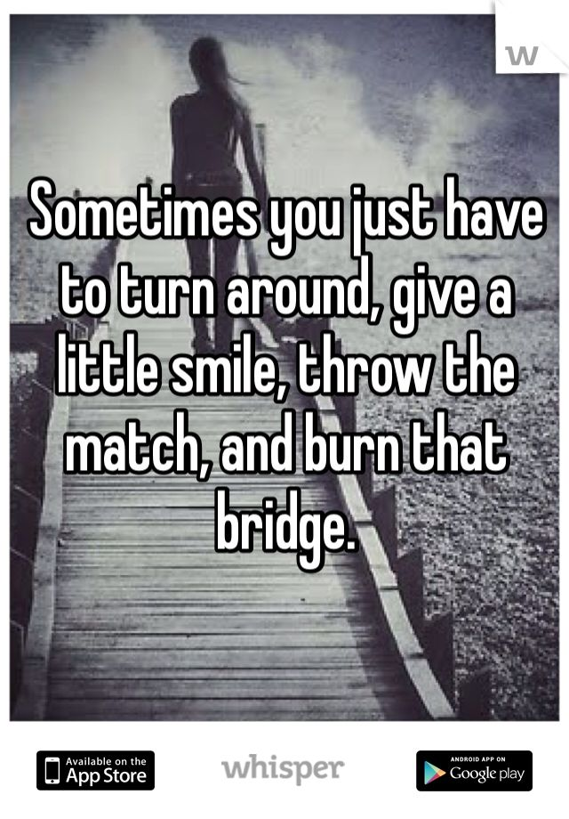 Sometimes you just have to turn around, give a little smile, throw the match, and burn that bridge….. hmm one way of looking at it!!