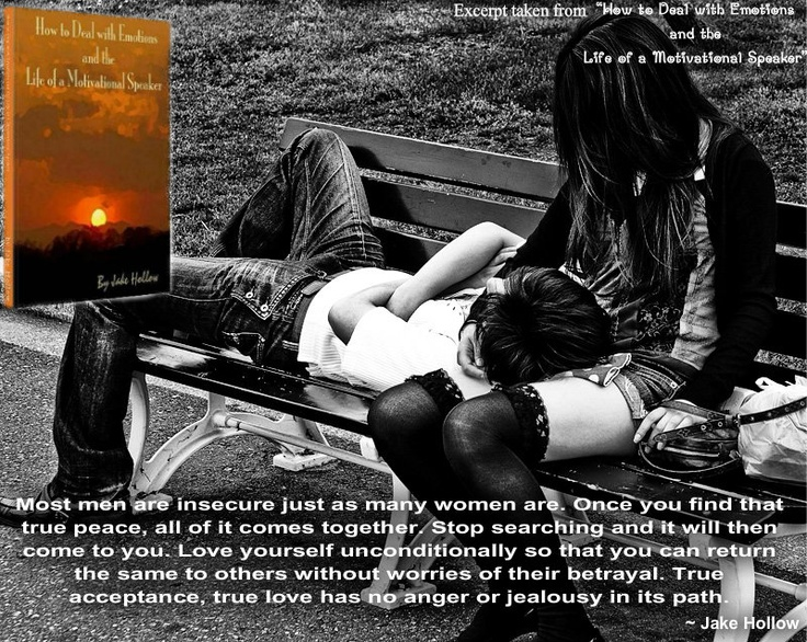 """""""Most men are insecure just as many women are. Once you find that true peace, all of it comes together. Stop searching and it will then come to you. Love yourself unconditionally so that you can return the same to others without worries of their betrayal. True acceptance, true love has no anger or jealousy in its path"""". ~ Jake Hollow"""