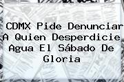 http://tecnoautos.com/wp-content/uploads/imagenes/tendencias/thumbs/cdmx-pide-denunciar-a-quien-desperdicie-agua-el-sabado-de-gloria.jpg Sabado De Gloria. CDMX pide denunciar a quien desperdicie agua el Sábado de Gloria, Enlaces, Imágenes, Videos y Tweets - http://tecnoautos.com/actualidad/sabado-de-gloria-cdmx-pide-denunciar-a-quien-desperdicie-agua-el-sabado-de-gloria/