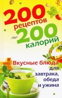 Книга 200 рецептов по 200 калорий. Вкусные блюда для завтрака, обеда и ужина