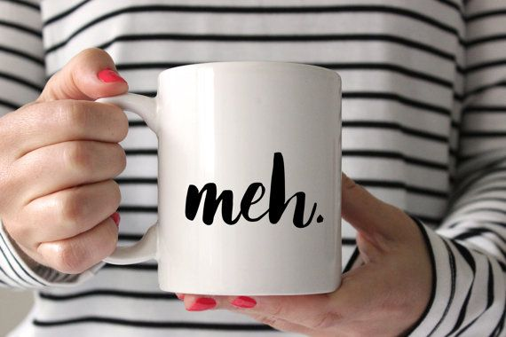 Meh. mug, coffee cup, funny gift for women or men.