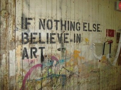 If nothing else, believe in art...
