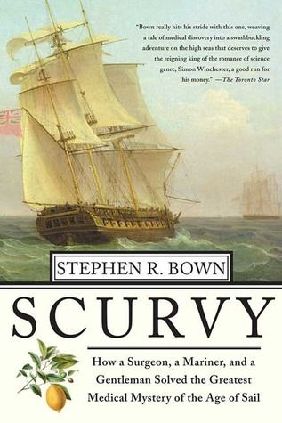 Scurvy: How a Surgeon, a Mariner, and a Gentlemen Solved the Greatest Medical Mystery of the Age of Sail  by Stephen R. Bown