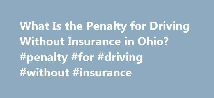 What Is the Penalty for Driving Without Insurance in Ohio? #penalty #for #driving #without #insurance http://jacksonville.remmont.com/what-is-the-penalty-for-driving-without-insurance-in-ohio-penalty-for-driving-without-insurance/  # What Is the Penalty for Driving Without Insurance in Ohio? By Ralph Heibutzki Ohio began requiring drivers to carry insurance in 1995. The Bureau of Motor Vehicles imposes various civil penalties and sanctions to ensure that drivers comply. Initial consequences…