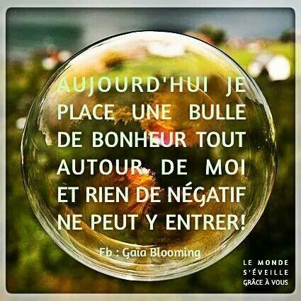 Aujourd'hui, je place une bulle de bonheur tout autour de moi et rien de négatif ne peut y entrer.