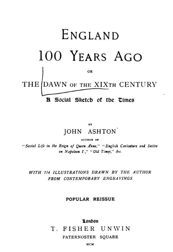 ENGLAND 100 YEARS AGO OR THE DAWN OF THE XIXTH CENTURY, A SOCIAL SKETCH OF THE TIMES, by John Ashton, 1900