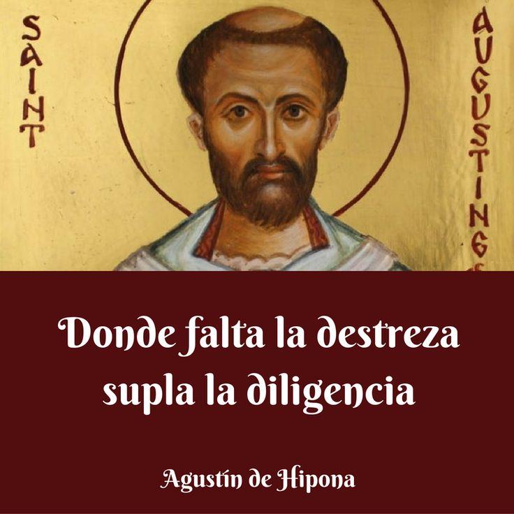 Agustín de Hipona. Donde falta la destreza supla la diligencia.