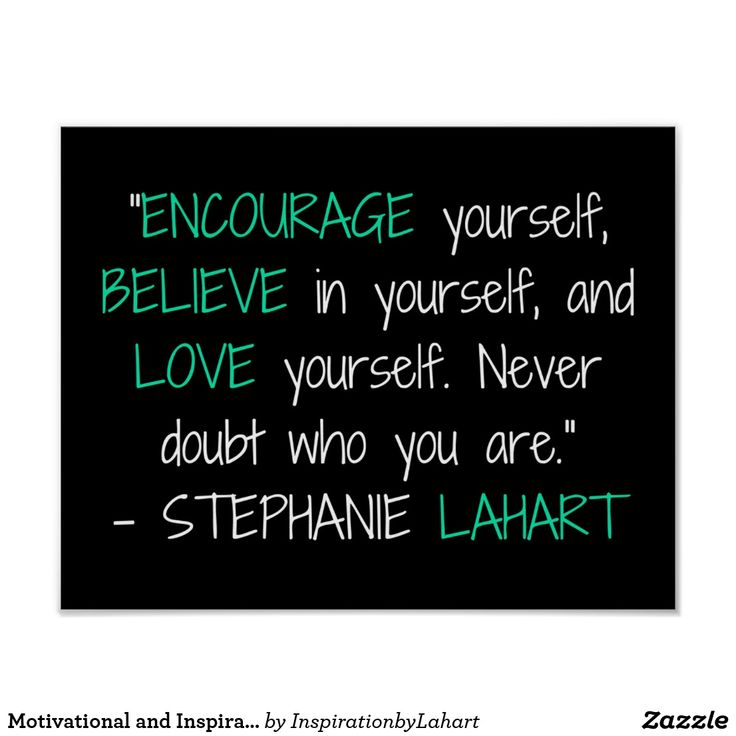 "Motivational and Inspirational Quote Posters. ""Encourage yourself, believe in yourself, and love yourself. Never doubt who you are."" - Stephanie Lahart. This motivational and inspirational posters quotes is perfect for work, students, employees, and teachers. Buy this encouragement poster for yourself, or give as a gift! This inspiring poster would also be perfect for dorms, colleges, classrooms, office, home, and wherever else positivity and encouraging words are needed."