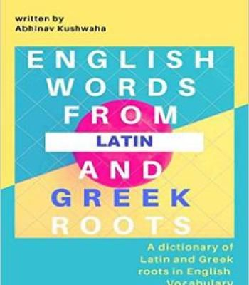 English Words From Latin And Greek Roots: A Dictionary Of Latin And Greek Roots In English Vocabulary PDF