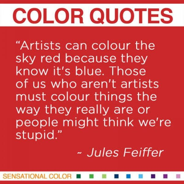 """Artists can colour the sky red because they know it's blue. Those of us who aren't artists must colour things the way they really are or people might think we're stupid."" ~ Jules Feiffer, American Illustrator, b. 1929 #color #quote"