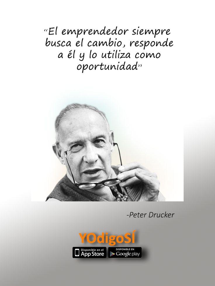 El emprendedor siempre busca el cambio, responde a él y lo utiliza como oportunidad. Peter Drucker   YOdigoSÍ