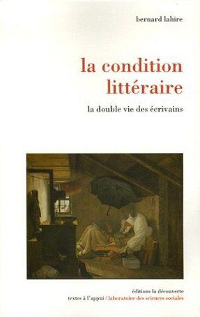 La condition littéraire : la double vie des écrivains de Bernard Lahire