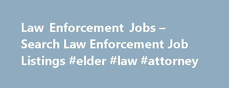 Law Enforcement Jobs – Search Law Enforcement Job Listings #elder #law #attorney http://laws.remmont.com/law-enforcement-jobs-search-law-enforcement-job-listings-elder-law-attorney/  #law enforcement jobs # Law Enforcement Jobs Law Enforcement Job Overview Law Enforcement officials keep the streets clean for residents. They come to the scene of a crime, investigate those who committed the crime and take statements from witnesses. Some officers travel on foot, but officers may also travel on…