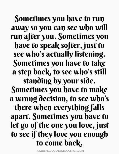 Sometimes you have to run away so you can see who will run after you.   Heartfelt Quotes