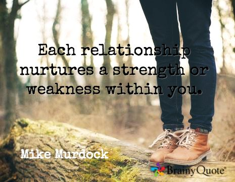 Each relationship nurtures a strength or weakness within you. / Mike Murdock